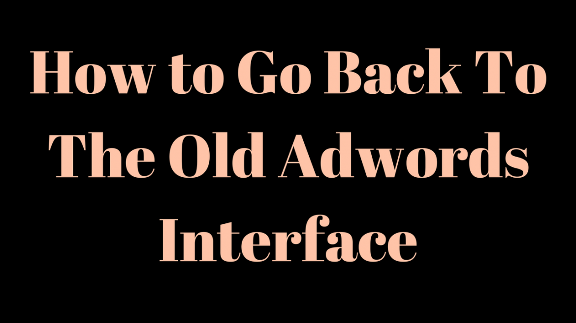 How to Go Back To The Old Adwords interface